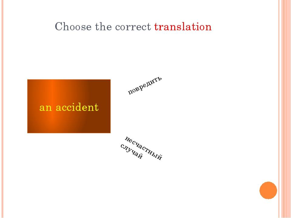 Choose the correct translation an accident несчастный случай повредить