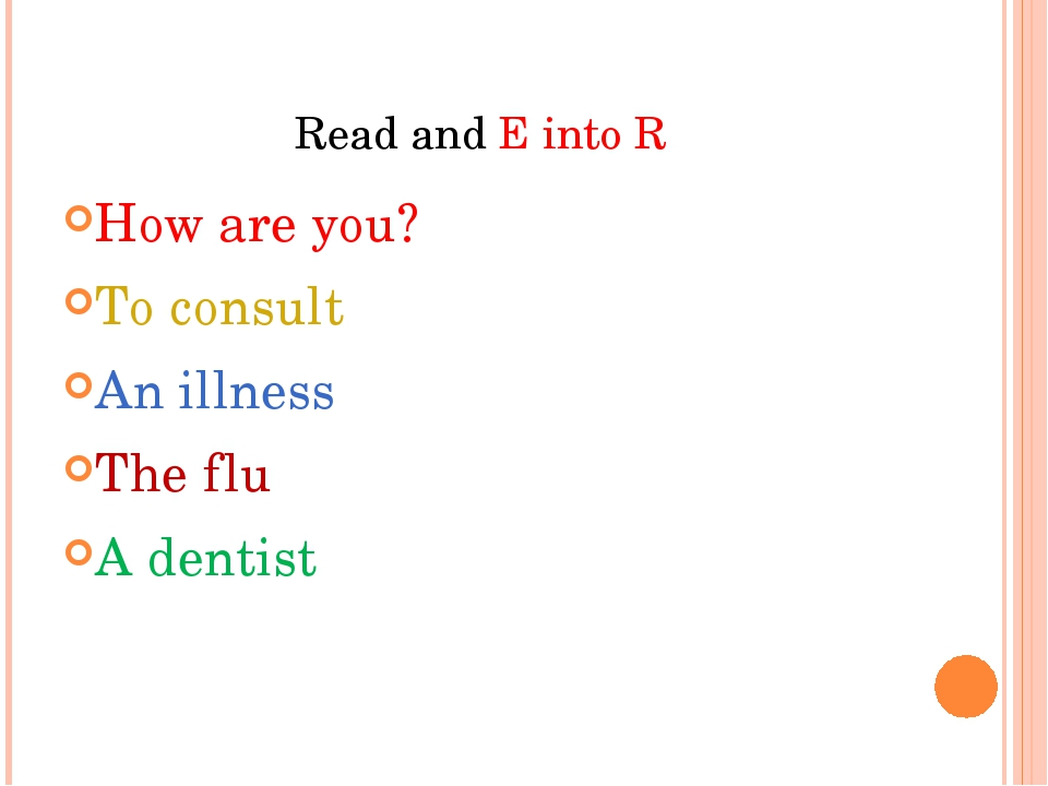Read and E into R How are you? To consult An illness The flu A dentist