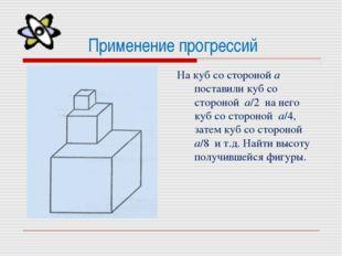 Применение прогрессий На куб со стороной а поставили куб со стороной а/2 на н