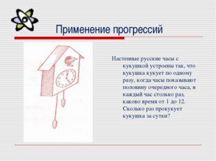Применение прогрессий  Настенные русские часы с кукушкой устроены так, что к