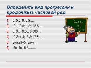 Определить вид прогрессии и продолжить числовой ряд 5; 5,5; 6; 6,5….. -9; -10