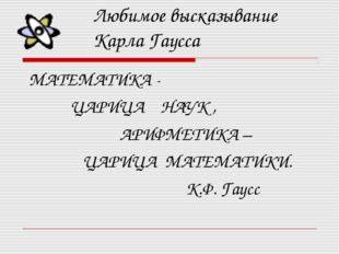Любимое высказывание Карла Гаусса МАТЕМАТИКА - ЦАРИЦА НАУК , АРИФМЕТИКА – ЦАР