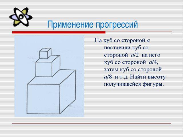 Применение прогрессий На куб со стороной а поставили куб со стороной а/2 на н...