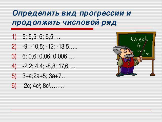 Определить вид прогрессии и продолжить числовой ряд 5; 5,5; 6; 6,5….. -9; -10...