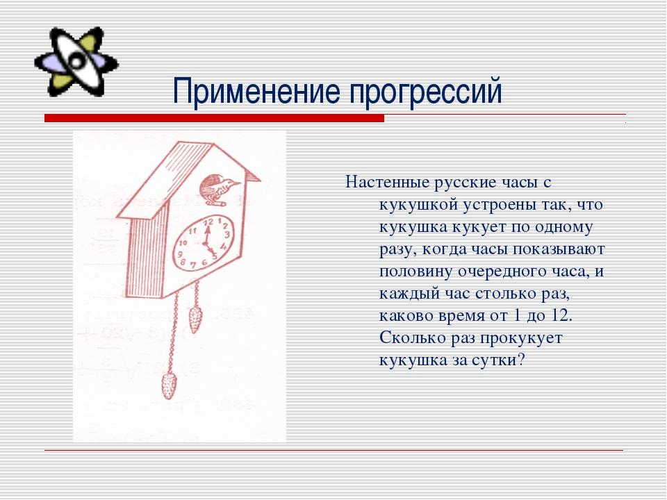 Применение прогрессий  Настенные русские часы с кукушкой устроены так, что к...