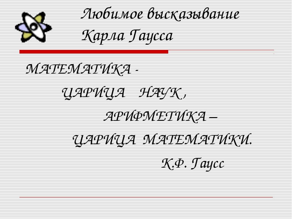 Любимое высказывание Карла Гаусса МАТЕМАТИКА - ЦАРИЦА НАУК , АРИФМЕТИКА – ЦАР...
