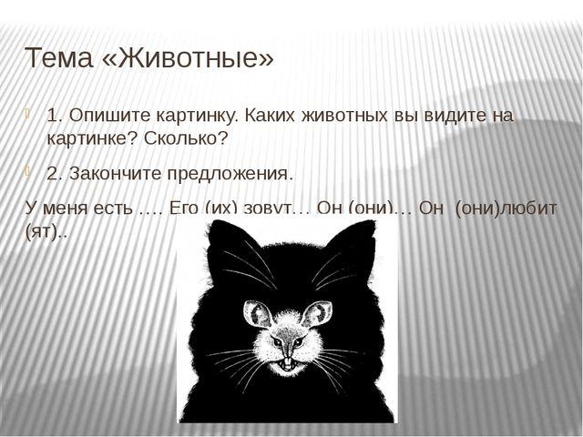 Тема «Животные» 1. Опишите картинку. Каких животных вы видите на картинке? Ск...