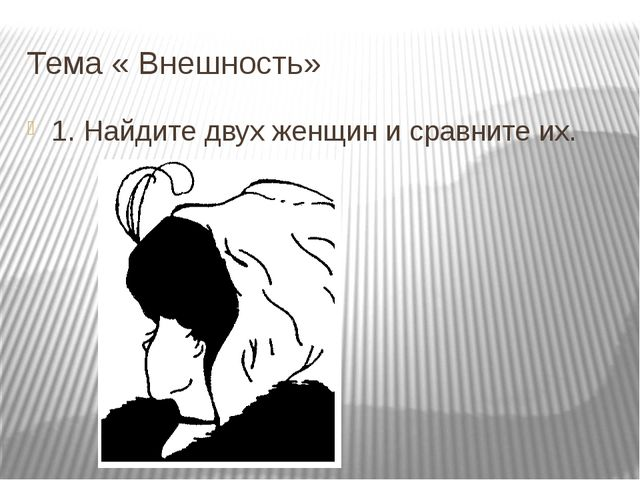 Тема « Внешность» 1. Найдите двух женщин и сравните их.