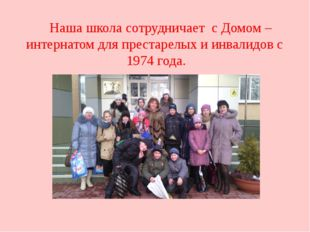Наша школа сотрудничает с Домом – интернатом для престарелых и инвалидов с 1