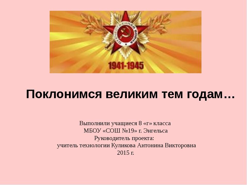 Поклонимся великим тем годам… Выполнили учащиеся 8 «г» класса МБОУ «СОШ №19»...