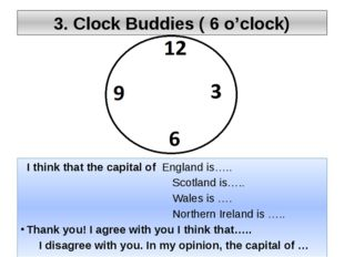3. Clock Buddies ( 6 o'clock) I think that the capital of England is….. Scotl