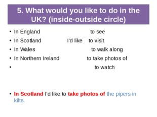 5. What would you like to do in the UK? (inside-outside circle) In England to