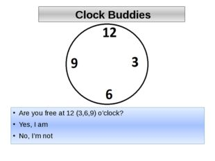 Clock Buddies Are you free at 12 (3,6,9) o'clock? Yes, I am No, I'm not