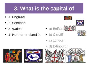 3. What is the capital of 1. England 2. Scotland 3. Wales 4. Northern Ireland