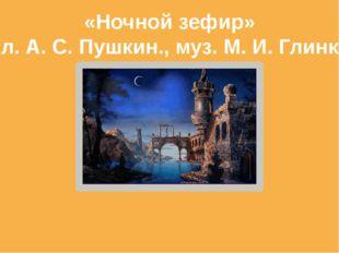 «Ночной зефир» сл. А. С. Пушкин., муз. М. И. Глинка