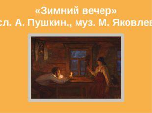 «Зимний вечер» сл. А. Пушкин., муз. М. Яковлев
