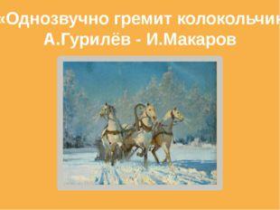 «Однозвучно гремит колокольчик А.Гурилёв - И.Макаров