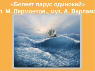«Белеет парус одинокий» сл. М. Лермонтов., муз. А. Варламов