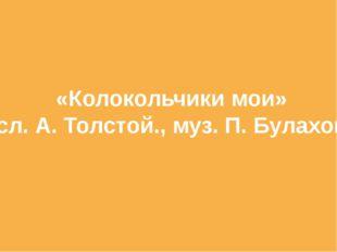 «Колокольчики мои» сл. А. Толстой., муз. П. Булахов