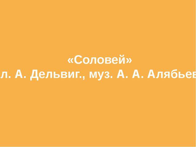 «Соловей» сл. А. Дельвиг., муз. А. А. Алябьева