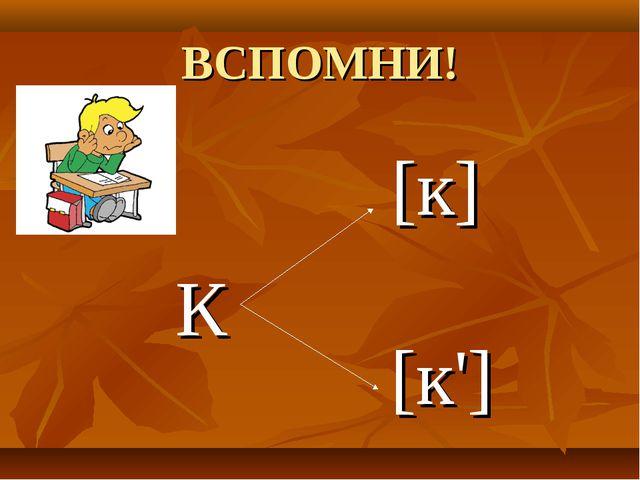 ВСПОМНИ! К [к] [к']