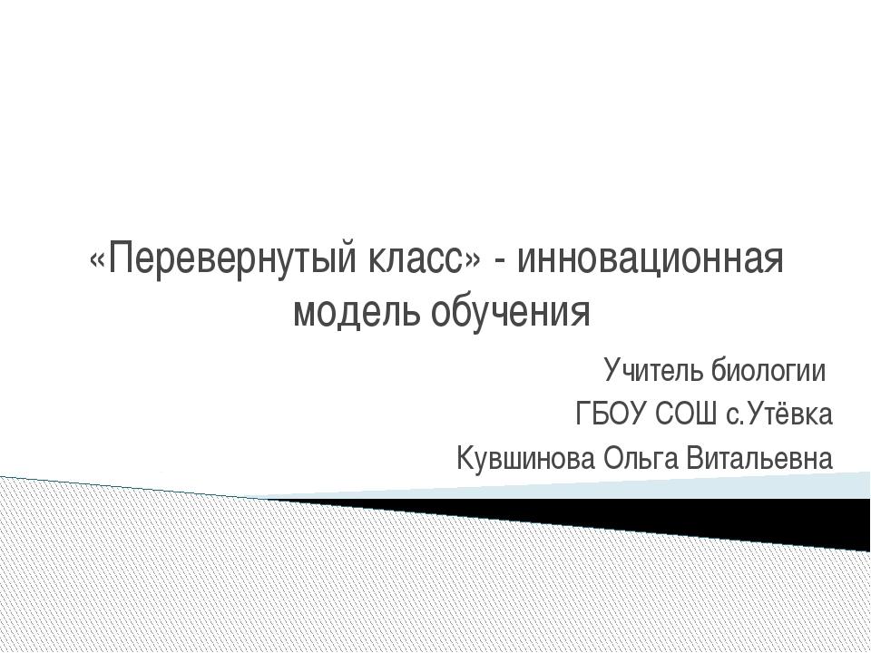«Перевернутый класс» - инновационная модель обучения Учитель биологии ГБОУ СО...