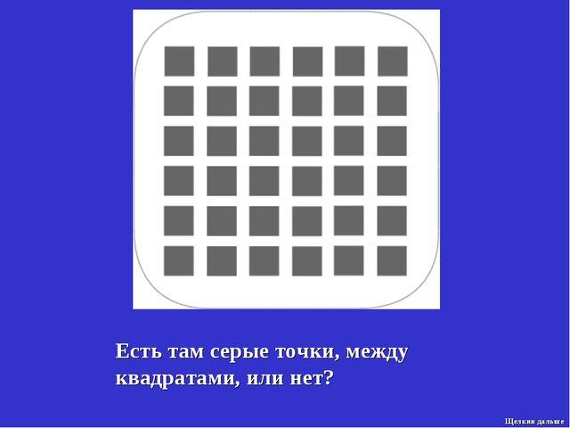 Есть там серые точки, между квадратами, или нет? Щелкни дальше