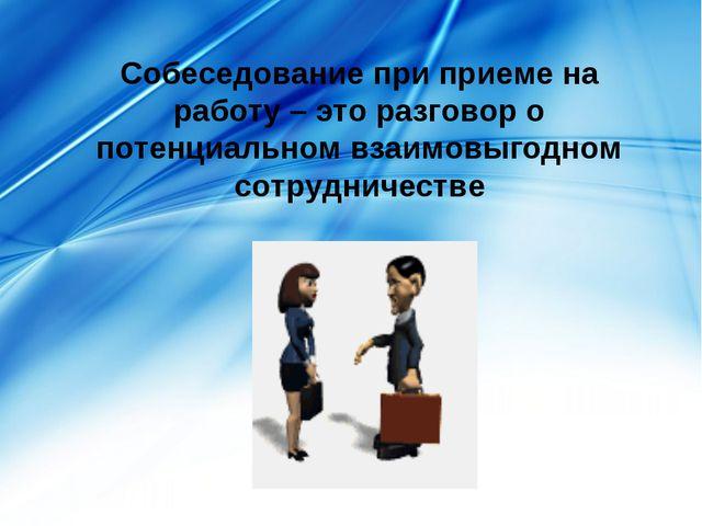 Собеседование при приеме на работу – это разговор о потенциальном взаимовыгод...
