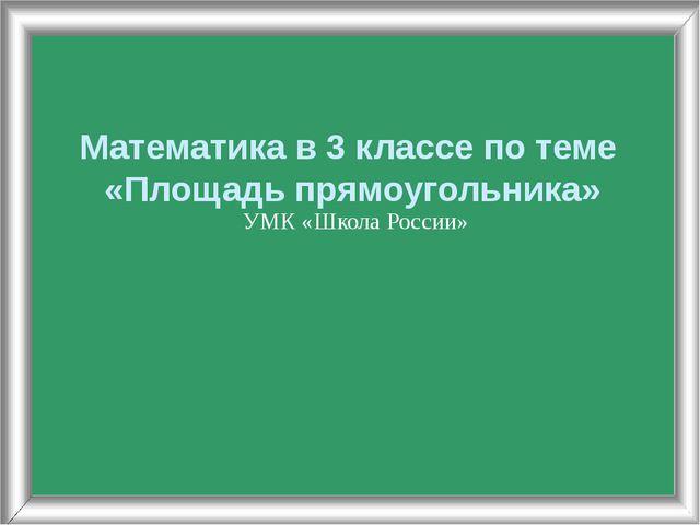 Математика в 3 классе по теме «Площадь прямоугольника» УМК «Школа России»