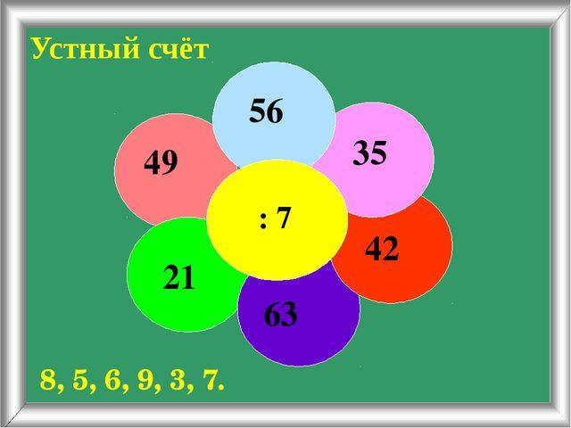 Устный счёт 8, 5, 6, 9, 3, 7. : 7 56 35 42 63 21 49