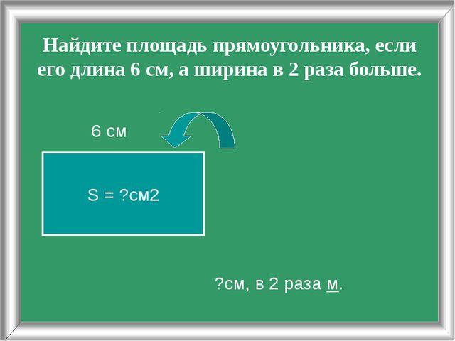 Найдите площадь прямоугольника, если его длина 6 см, а ширина в 2 раза больше...