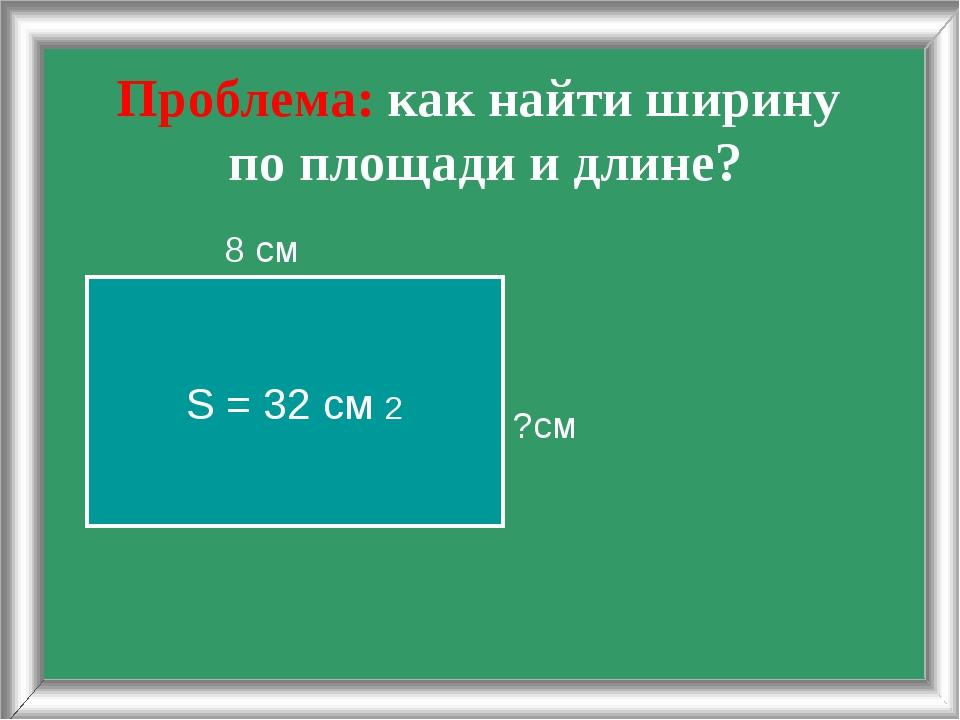 Проблема: как найти ширину по площади и длине? 8 см ?см S = 32 cм 2