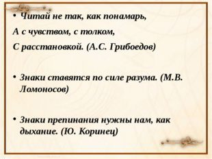 Читай не так, как понамарь, А с чувством, с толком, С расстановкой. (А.С. Гр