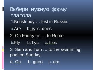 Выбери нужную форму глагола British boy … lost in Russia. Are b. is c. does 2