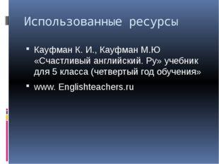 Использованные ресурсы Кауфман К. И., Кауфман М.Ю «Счастливый английский. Ру»