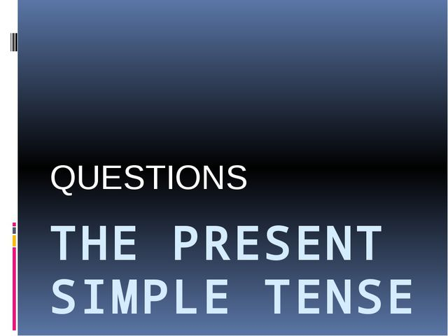 THE PRESENT SIMPLE TENSE QUESTIONS