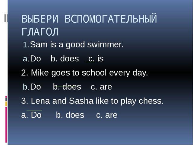 ВЫБЕРИ ВСПОМОГАТЕЛЬНЫЙ ГЛАГОЛ Sam is a good swimmer. Do b. does c. is 2. Mike...