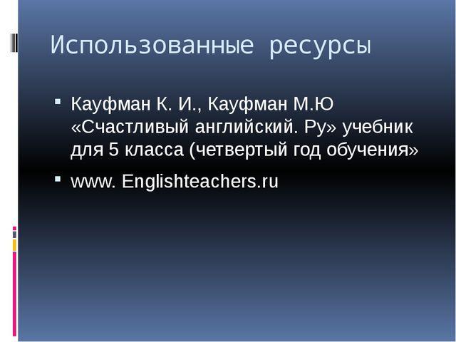 Использованные ресурсы Кауфман К. И., Кауфман М.Ю «Счастливый английский. Ру»...