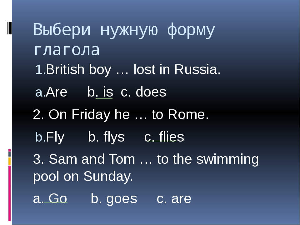 Выбери нужную форму глагола British boy … lost in Russia. Are b. is c. does 2...