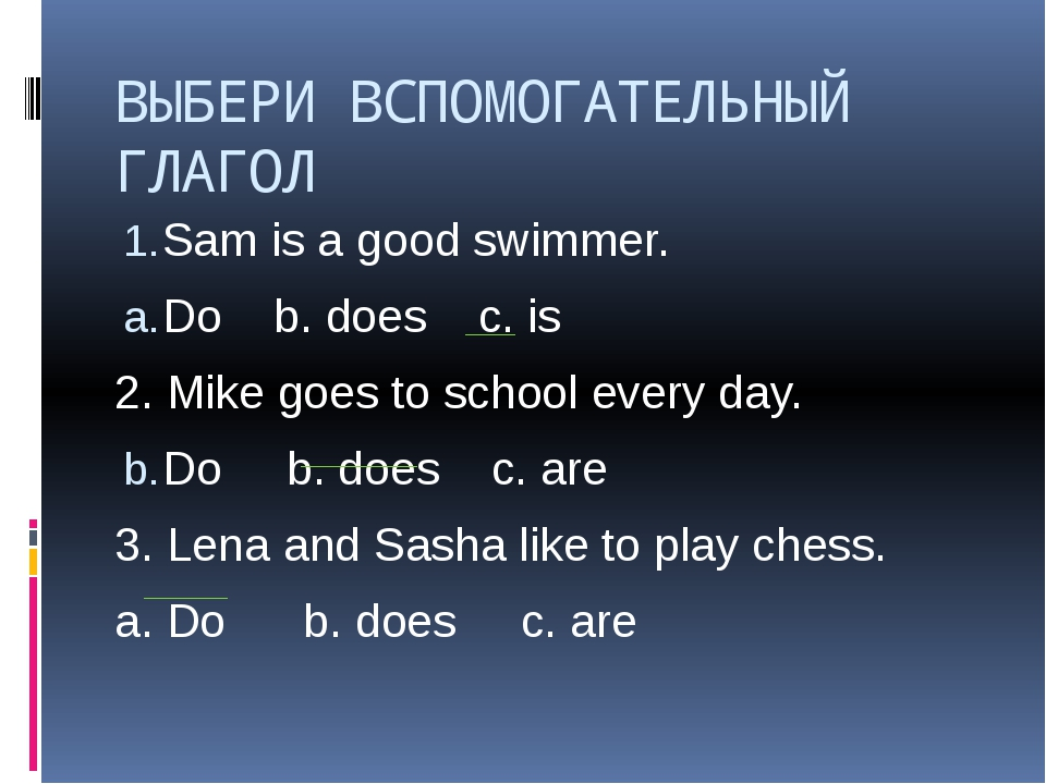 ВЫБЕРИ ВСПОМОГАТЕЛЬНЫЙ ГЛАГОЛ Sam is a good swimmer. Do b. does c. is 2. Mike...