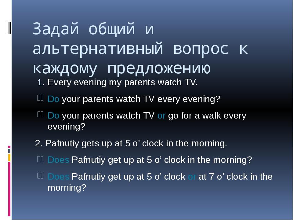 Задай общий и альтернативный вопрос к каждому предложению Every evening my pa...