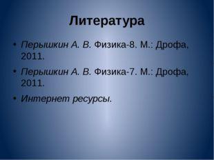 Литература Перышкин А. В. Физика-8. М.: Дрофа, 2011. Перышкин А. В. Физика-7.