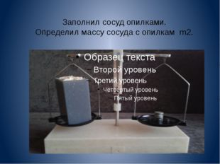 Заполнил сосуд опилками. Определил массу сосуда с опилкам m2.
