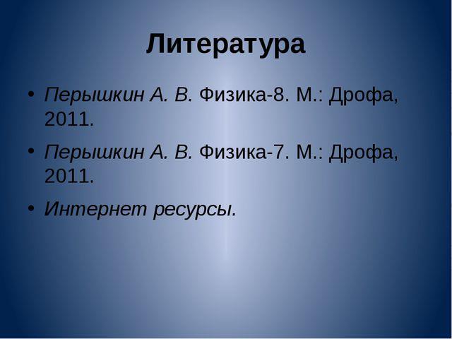 Литература Перышкин А. В. Физика-8. М.: Дрофа, 2011. Перышкин А. В. Физика-7....