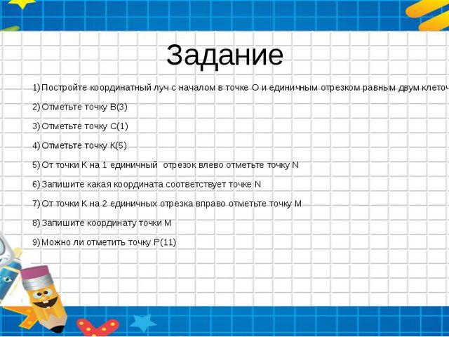 Задание Постройте координатный луч с началом в точке О и единичным отрезком р...