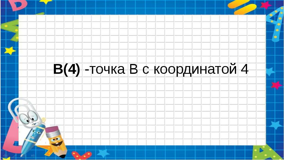 B(4) -точка В с координатой 4