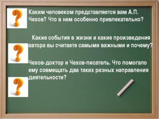 Каким человеком представляется вам А.П. Чехов? Что в нем особенно привлекате