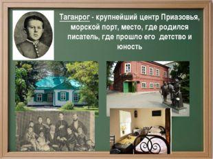 Таганрог - крупнейший центр Приазовья, морской порт, место, где родился писа