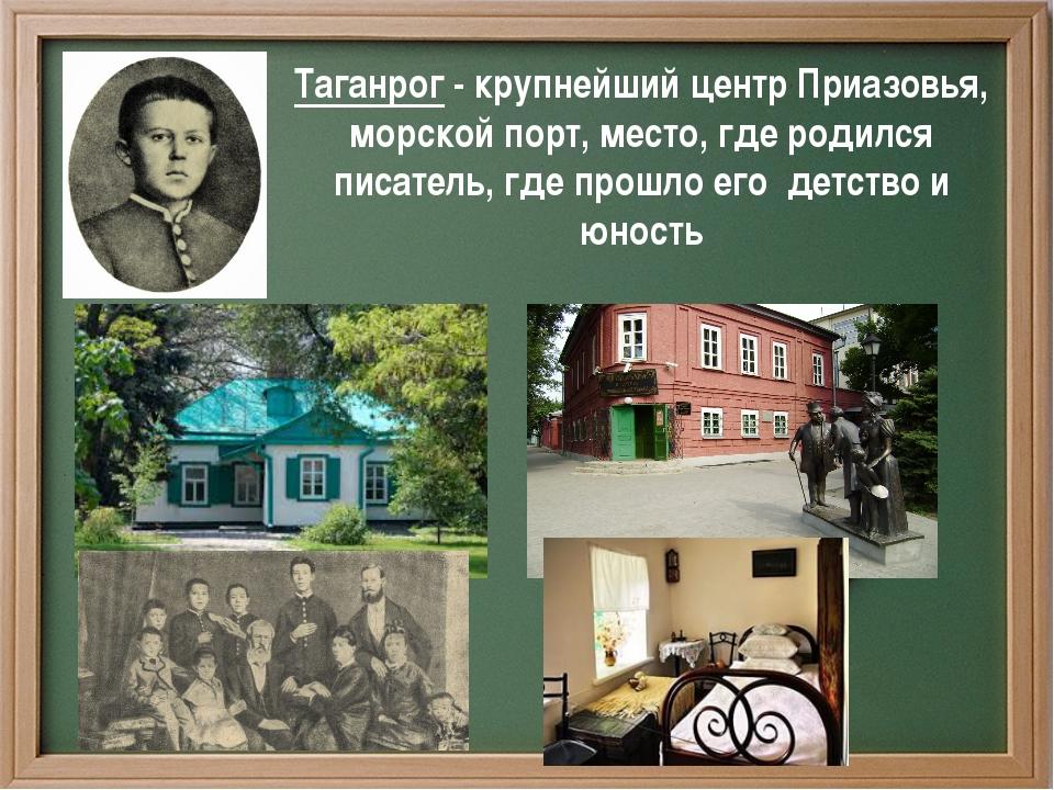 Таганрог - крупнейший центр Приазовья, морской порт, место, где родился писа...