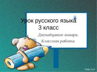Урок русского языка 3 класс Двенадцатое января. Классная работа.